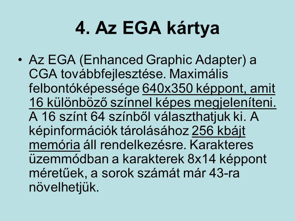 4. Az EGA kártya •Az EGA (Enhanced Graphic Adapter) a CGA továbbfejlesztése. Maximális felbontóképessége 640x350 képpont, amit 16 különböző színnel