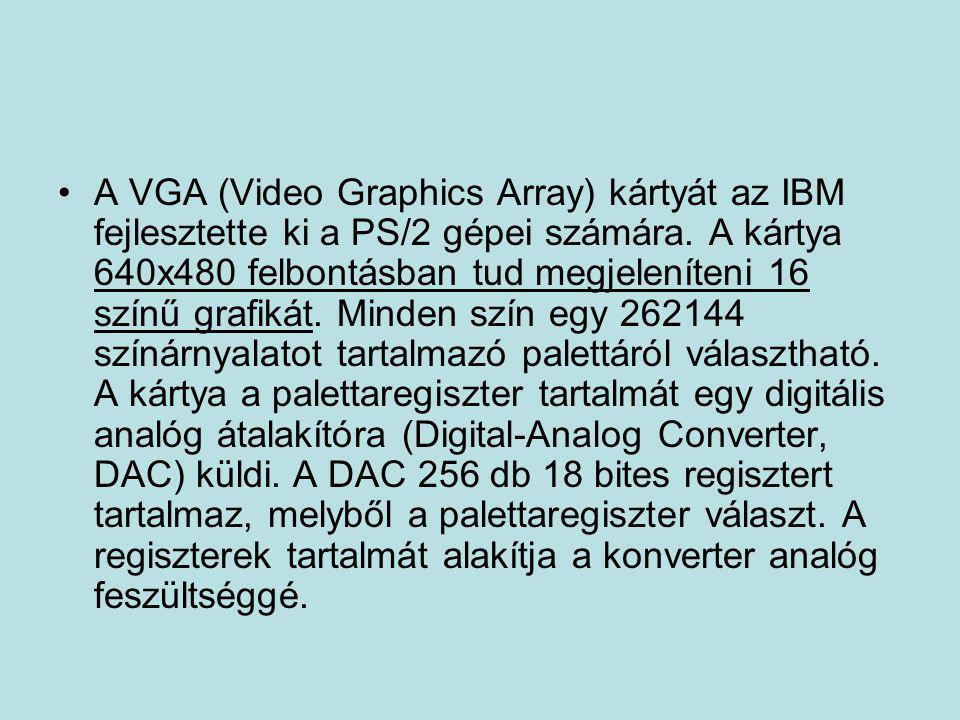 •A VGA (Video Graphics Array) kártyát az IBM fejlesztette ki a PS/2 gépei számára. A kártya 640x480 felbontásban tud megjeleníteni 16 színű grafikát.