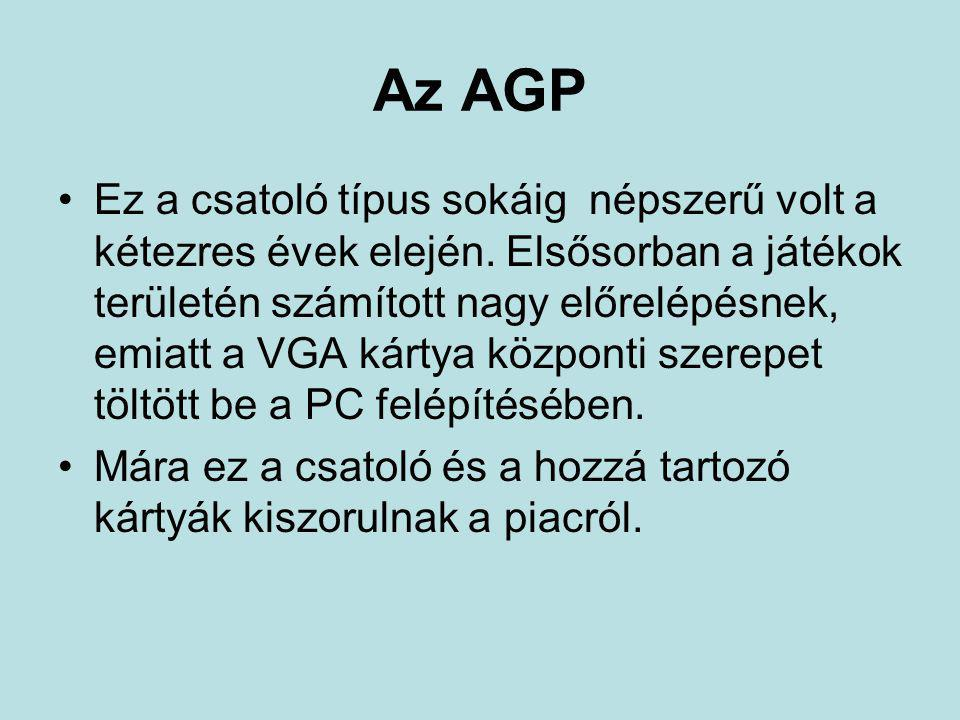 Az AGP •Ez a csatoló típus sokáig népszerű volt a kétezres évek elején. Elsősorban a játékok területén számított nagy előrelépésnek, emiatt a VGA kárt