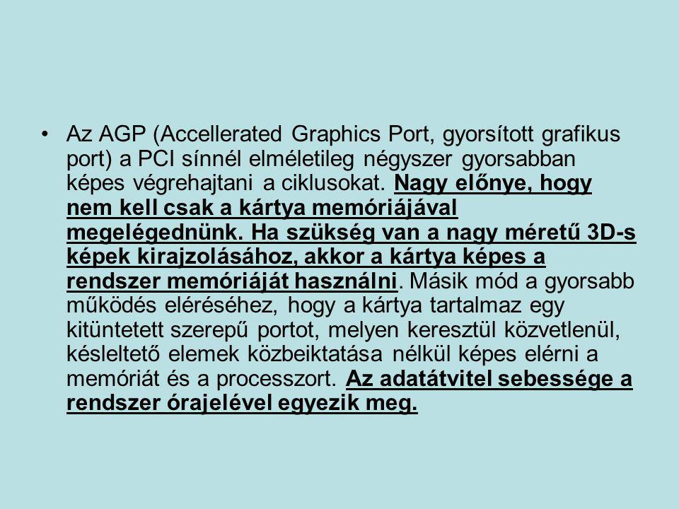 •Az AGP (Accellerated Graphics Port, gyorsított grafikus port) a PCI sínnél elméletileg négyszer gyorsabban képes végrehajtani a ciklusokat. Nagy előn