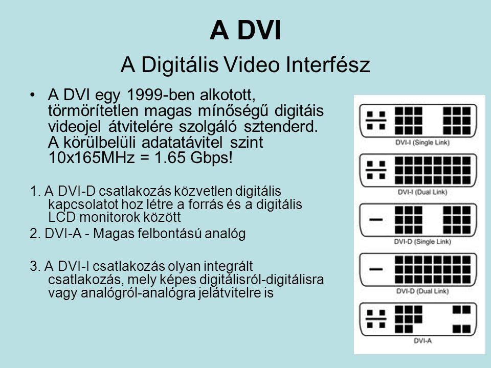 A DVI A Digitális Video Interfész •A DVI egy 1999-ben alkotott, törmörítetlen magas mínőségű digitáis videojel átvitelére szolgáló sztenderd. A körülb