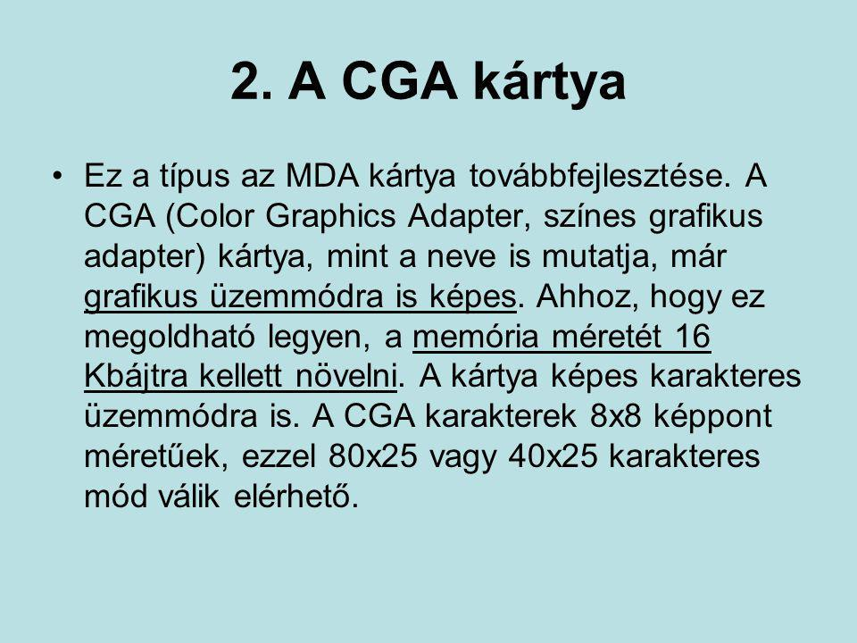 2. A CGA kártya •Ez a típus az MDA kártya továbbfejlesztése. A CGA (Color Graphics Adapter, színes grafikus adapter) kártya, mint a neve is mutatja, m