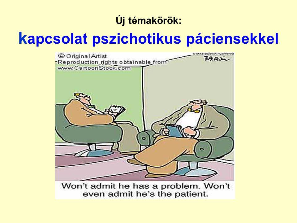 Új témakörök: k apcsolat pszichotikus páciensekkel