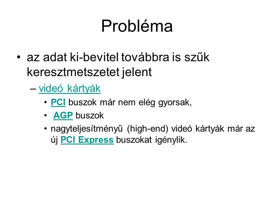 Probléma •az adat ki-bevitel továbbra is szűk keresztmetszetet jelent –videó kártyákvideó kártyák •PCI buszok már nem elég gyorsak,PCI • AGP buszokAGP