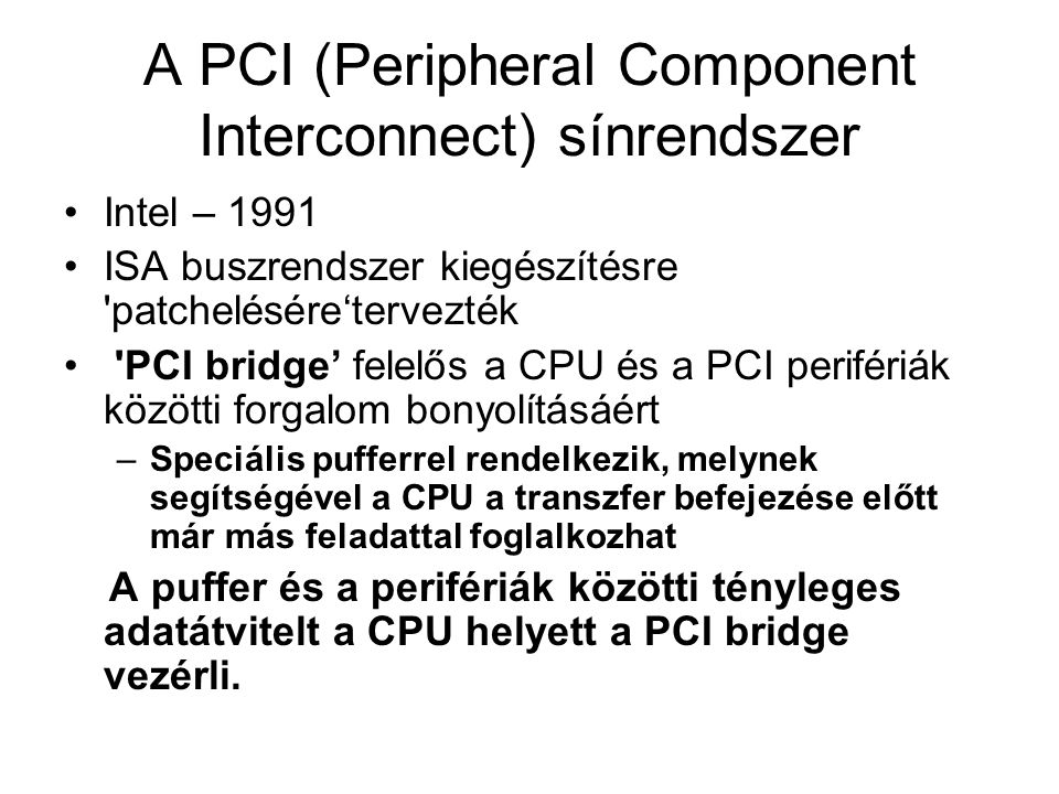 A PCI (Peripheral Component Interconnect) sínrendszer •Intel – 1991 •ISA buszrendszer kiegészítésre patchelésére'tervezték • PCI bridge' felelős a CPU és a PCI perifériák közötti forgalom bonyolításáért –Speciális pufferrel rendelkezik, melynek segítségével a CPU a transzfer befejezése előtt már más feladattal foglalkozhat A puffer és a perifériák közötti tényleges adatátvitelt a CPU helyett a PCI bridge vezérli.