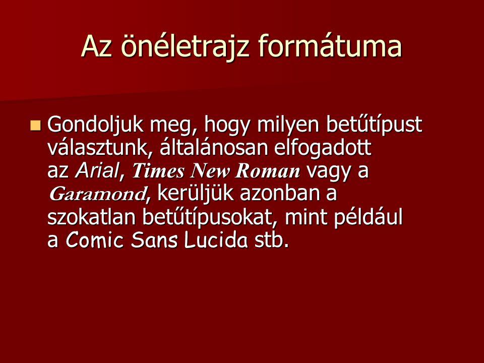 Az önéletrajz formátuma  Gondoljuk meg, hogy milyen betűtípust választunk, általánosan elfogadott az Arial, Times New Roman vagy a Garamond, kerüljük