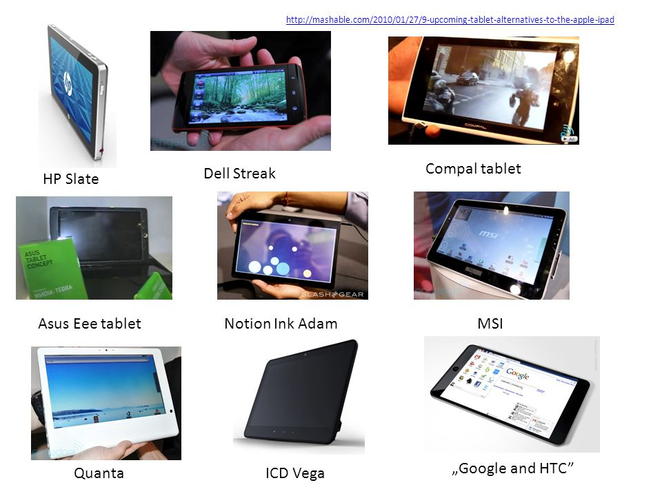 "Dell Streak HP Slate Asus Eee tablet Compal tablet Notion Ink AdamMSI QuantaICD Vega ""Google and HTC"" http://mashable.com/2010/01/27/9-upcoming-tablet"