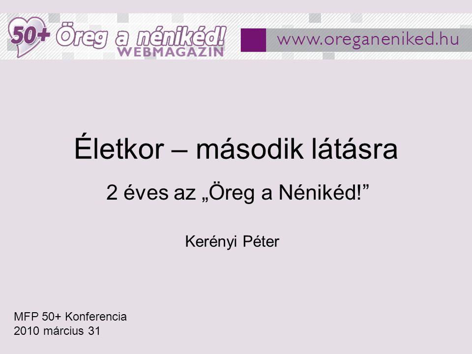 """Életkor – második látásra 2 éves az """"Öreg a Nénikéd!"""" MFP 50+ Konferencia 2010 március 31 Kerényi Péter"""