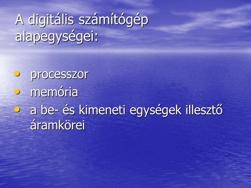 A digitális számítógép alapegységei: • processzor • memória • a be- és kimeneti egységek illesztő áramkörei