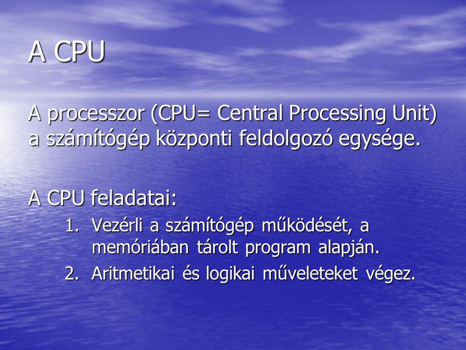 A CPU A processzor (CPU= Central Processing Unit) a számítógép központi feldolgozó egysége. A CPU feladatai: 1.Vezérli a számítógép működését, a memór
