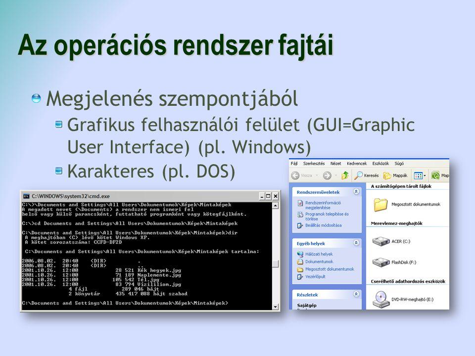 Az operációs rendszer fajtái Megjelenés szempontjából Grafikus felhasználói felület (GUI=Graphic User Interface) (pl. Windows) Karakteres (pl. DOS)