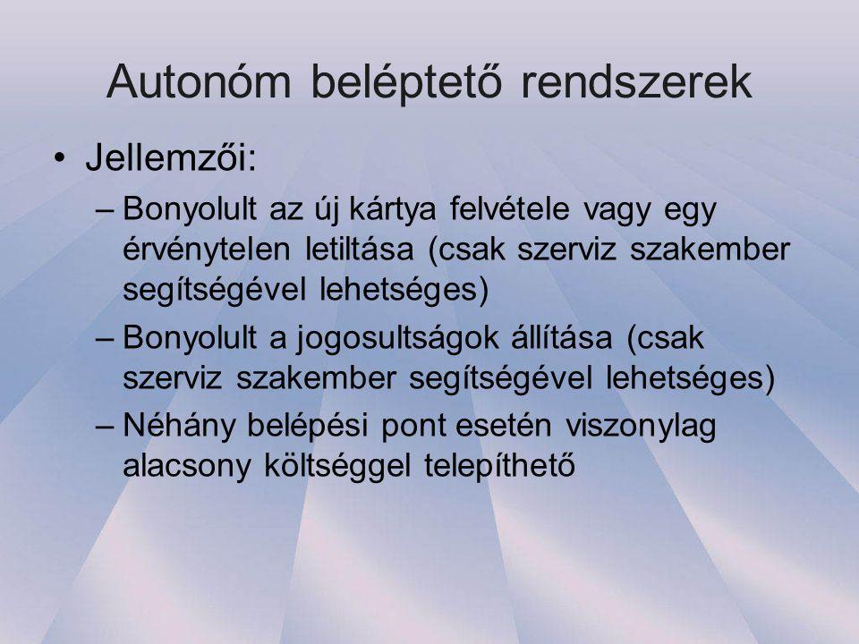 Autonóm beléptető rendszerek •Jellemzői: –Bonyolult az új kártya felvétele vagy egy érvénytelen letiltása (csak szerviz szakember segítségével lehetséges) –Bonyolult a jogosultságok állítása (csak szerviz szakember segítségével lehetséges) –Néhány belépési pont esetén viszonylag alacsony költséggel telepíthető
