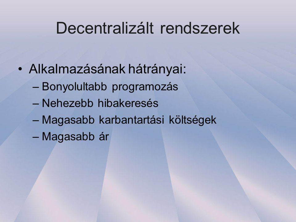 Decentralizált rendszerek •Alkalmazásának hátrányai: –Bonyolultabb programozás –Nehezebb hibakeresés –Magasabb karbantartási költségek –Magasabb ár