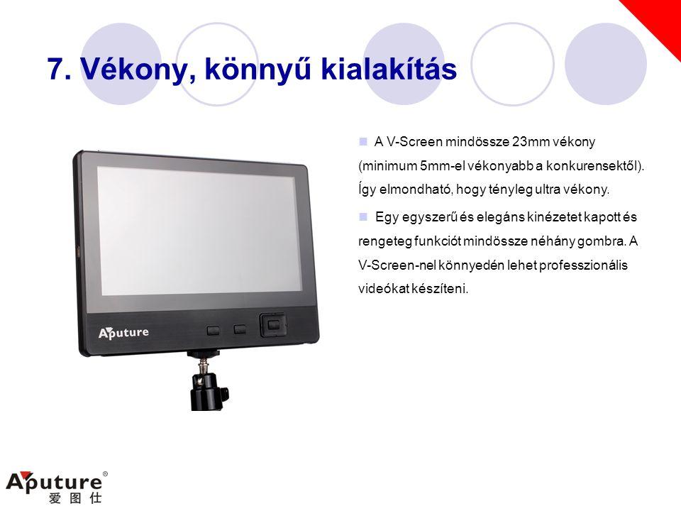 7. Vékony, könnyű kialakítás  A V-Screen mindössze 23mm vékony (minimum 5mm-el vékonyabb a konkurensektől). Így elmondható, hogy tényleg ultra vékony