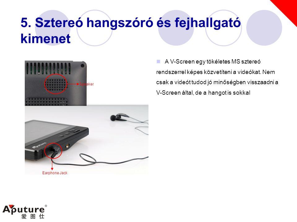 5. Sztereó hangszóró és fejhallgató kimenet  A V-Screen egy tökéletes MS sztereó rendszerrel képes közvetíteni a videókat. Nem csak a videót tudod jó