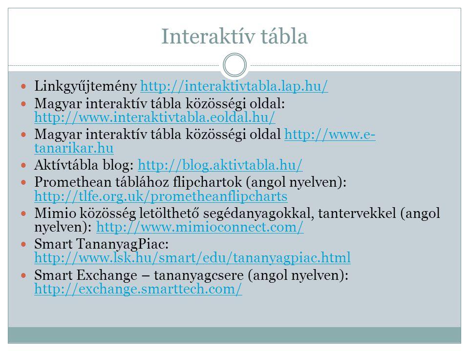 Interaktív tábla  Linkgyűjtemény http://interaktivtabla.lap.hu/http://interaktivtabla.lap.hu/  Magyar interaktív tábla közösségi oldal: http://www.interaktivtabla.eoldal.hu/ http://www.interaktivtabla.eoldal.hu/  Magyar interaktív tábla közösségi oldal http://www.e- tanarikar.huhttp://www.e- tanarikar.hu  Aktívtábla blog: http://blog.aktivtabla.hu/http://blog.aktivtabla.hu/  Promethean táblához flipchartok (angol nyelven): http://tlfe.org.uk/prometheanflipcharts http://tlfe.org.uk/prometheanflipcharts  Mimio közösség letölthető segédanyagokkal, tantervekkel (angol nyelven): http://www.mimioconnect.com/http://www.mimioconnect.com/  Smart TananyagPiac: http://www.lsk.hu/smart/edu/tananyagpiac.html http://www.lsk.hu/smart/edu/tananyagpiac.html  Smart Exchange – tananyagcsere (angol nyelven): http://exchange.smarttech.com/ http://exchange.smarttech.com/