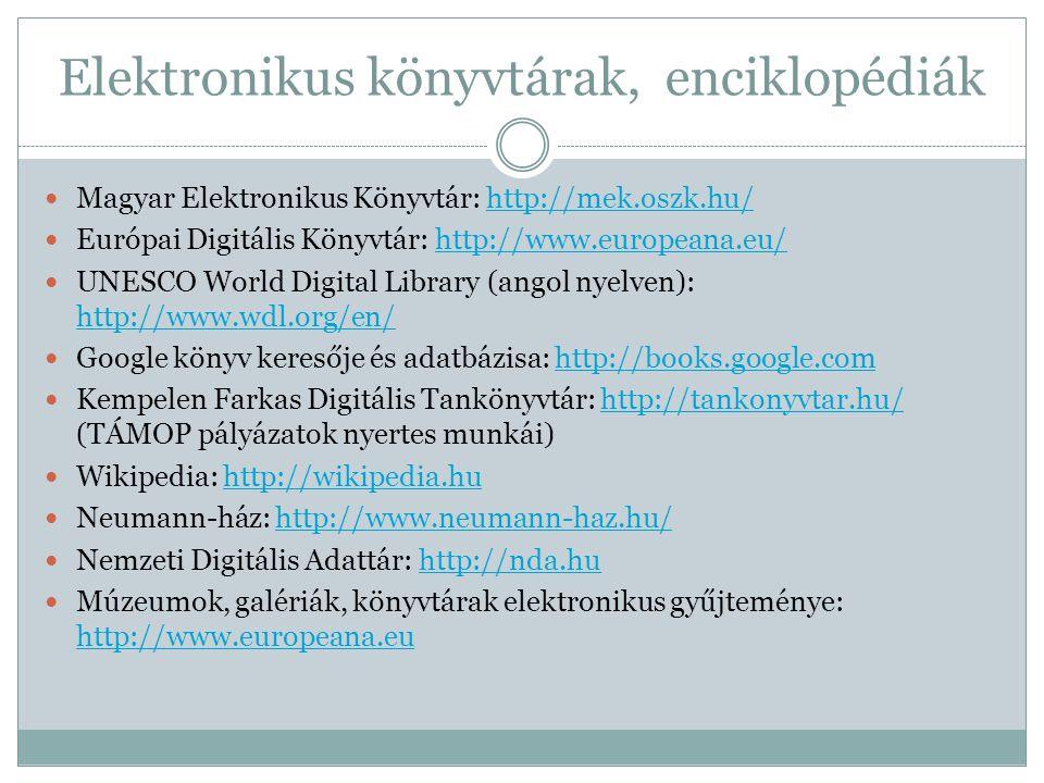 Elektronikus könyvtárak, enciklopédiák  Magyar Elektronikus Könyvtár: http://mek.oszk.hu/http://mek.oszk.hu/  Európai Digitális Könyvtár: http://www.europeana.eu/http://www.europeana.eu/  UNESCO World Digital Library (angol nyelven): http://www.wdl.org/en/ http://www.wdl.org/en/  Google könyv keresője és adatbázisa: http://books.google.comhttp://books.google.com  Kempelen Farkas Digitális Tankönyvtár: http://tankonyvtar.hu/ (TÁMOP pályázatok nyertes munkái)http://tankonyvtar.hu/  Wikipedia: http://wikipedia.huhttp://wikipedia.hu  Neumann-ház: http://www.neumann-haz.hu/http://www.neumann-haz.hu/  Nemzeti Digitális Adattár: http://nda.huhttp://nda.hu  Múzeumok, galériák, könyvtárak elektronikus gyűjteménye: http://www.europeana.eu http://www.europeana.eu