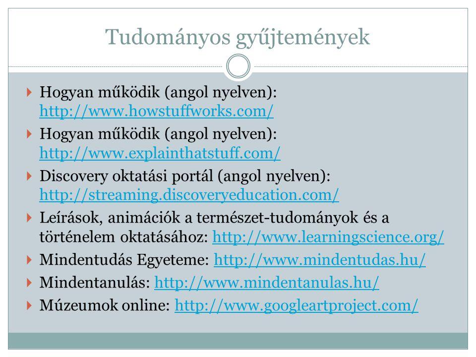 Tudományos gyűjtemények  Hogyan működik (angol nyelven): http://www.howstuffworks.com/ http://www.howstuffworks.com/  Hogyan működik (angol nyelven): http://www.explainthatstuff.com/ http://www.explainthatstuff.com/  Discovery oktatási portál (angol nyelven): http://streaming.discoveryeducation.com/ http://streaming.discoveryeducation.com/  Leírások, animációk a természet-tudományok és a történelem oktatásához: http://www.learningscience.org/http://www.learningscience.org/  Mindentudás Egyeteme: http://www.mindentudas.hu/http://www.mindentudas.hu/  Mindentanulás: http://www.mindentanulas.hu/http://www.mindentanulas.hu/  Múzeumok online: http://www.googleartproject.com/http://www.googleartproject.com/