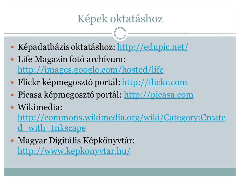 Képek oktatáshoz  Képadatbázis oktatáshoz: http://edupic.net/http://edupic.net/  Life Magazin fotó archívum: http://images.google.com/hosted/life http://images.google.com/hosted/life  Flickr képmegosztó portál: http://flickr.comhttp://flickr.com  Picasa képmegosztó portál: http://picasa.comhttp://picasa.com  Wikimedia: http://commons.wikimedia.org/wiki/Category:Create d_with_Inkscape http://commons.wikimedia.org/wiki/Category:Create d_with_Inkscape  Magyar Digitális Képkönyvtár: http://www.kepkonyvtar.hu/ http://www.kepkonyvtar.hu/