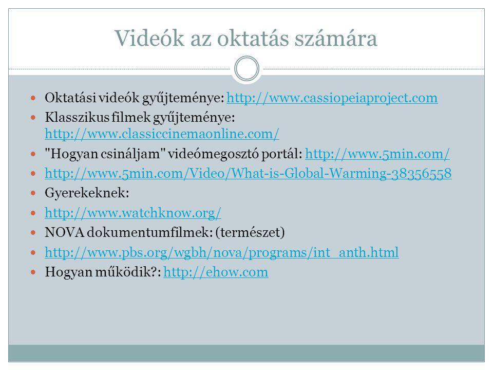 Videók az oktatás számára  Oktatási videók gyűjteménye: http://www.cassiopeiaproject.comhttp://www.cassiopeiaproject.com  Klasszikus filmek gyűjteménye: http://www.classiccinemaonline.com/ http://www.classiccinemaonline.com/  Hogyan csináljam videómegosztó portál: http://www.5min.com/http://www.5min.com/  http://www.5min.com/Video/What-is-Global-Warming-38356558 http://www.5min.com/Video/What-is-Global-Warming-38356558  Gyerekeknek:  http://www.watchknow.org/ http://www.watchknow.org/  NOVA dokumentumfilmek: (természet)  http://www.pbs.org/wgbh/nova/programs/int_anth.html http://www.pbs.org/wgbh/nova/programs/int_anth.html  Hogyan működik?: http://ehow.comhttp://ehow.com