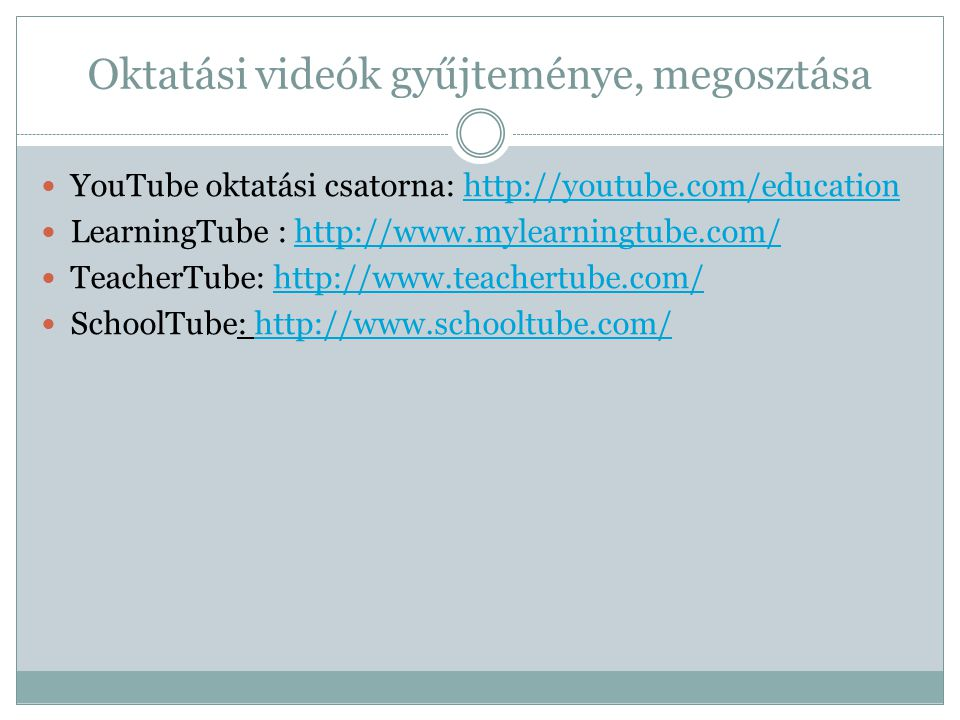 Oktatási videók gyűjteménye, megosztása  YouTube oktatási csatorna: http://youtube.com/educationhttp://youtube.com/education  LearningTube : http://