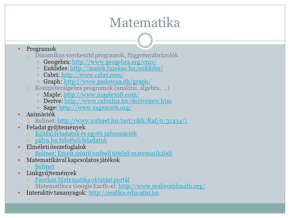 Matematika  Programok  Dinamikus szerkesztő programok, függvényábrázolók  Geogebra: http://www.geogebra.org/cms/http://www.geogebra.org/cms/  Euklides: http://matek.fazekas.hu/euklides/http://matek.fazekas.hu/euklides/  Cabri: http://www.cabri.com/http://www.cabri.com/  Graph: http://www.padowan.dk/graph/http://www.padowan.dk/graph/  Komputeralgebra programok (analízis, algebra, …)  Maple: http://www.maplesoft.com/http://www.maplesoft.com/  Derive: http://www.calculus.hu/derivenew.htmhttp://www.calculus.hu/derivenew.htm  Sage: http://www.sagemath.org/http://www.sagemath.org/  Animációk  Sulinet: http://www.sulinet.hu/tart/cikk/Raf/0/31434/1http://www.sulinet.hu/tart/cikk/Raf/0/31434/1  Feladat gyűjtemények  KöMal feladatok és egyéb információk KöMal feladatok és egyéb információk  pálya.hu felvételi feladatok pálya.hu felvételi feladatok  Elméleti összefoglalok  Sulinet: Emelt szintű szóbeli tételek matematikából Sulinet: Emelt szintű szóbeli tételek matematikából  Matematikával kapcsolatos játékok  Sulinet Sulinet  Linkgyűjtemények  Fazekas Matematika oktatási portál Fazekas Matematika oktatási portál  Matematika a Google Earth-el: http://www.realworldmath.org/http://www.realworldmath.org/  Interaktív tananyagok: http://realika.educatio.huhttp://realika.educatio.hu
