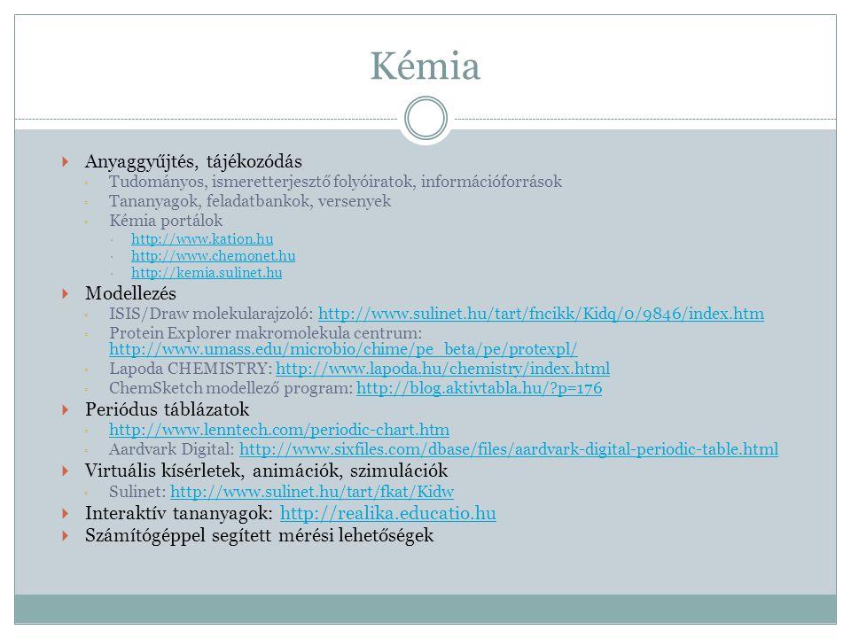 Kémia  Anyaggyűjtés, tájékozódás ◦ Tudományos, ismeretterjesztő folyóiratok, információforrások ◦ Tananyagok, feladatbankok, versenyek ◦ Kémia portálok  http://www.kation.hu http://www.kation.hu  http://www.chemonet.hu http://www.chemonet.hu  http://kemia.sulinet.hu http://kemia.sulinet.hu  Modellezés ◦ ISIS/Draw molekularajzoló: http://www.sulinet.hu/tart/fncikk/Kidq/0/9846/index.htmhttp://www.sulinet.hu/tart/fncikk/Kidq/0/9846/index.htm ◦ Protein Explorer makromolekula centrum: http://www.umass.edu/microbio/chime/pe_beta/pe/protexpl/ http://www.umass.edu/microbio/chime/pe_beta/pe/protexpl/ ◦ Lapoda CHEMISTRY: http://www.lapoda.hu/chemistry/index.htmlhttp://www.lapoda.hu/chemistry/index.html ◦ ChemSketch modellező program: http://blog.aktivtabla.hu/?p=176http://blog.aktivtabla.hu/?p=176  Periódus táblázatok ◦ http://www.lenntech.com/periodic-chart.htm http://www.lenntech.com/periodic-chart.htm ◦ Aardvark Digital: http://www.sixfiles.com/dbase/files/aardvark-digital-periodic-table.htmlhttp://www.sixfiles.com/dbase/files/aardvark-digital-periodic-table.html  Virtuális kísérletek, animációk, szimulációk ◦ Sulinet: http://www.sulinet.hu/tart/fkat/Kidwhttp://www.sulinet.hu/tart/fkat/Kidw  Interaktív tananyagok: http://realika.educatio.huhttp://realika.educatio.hu  Számítógéppel segített mérési lehetőségek