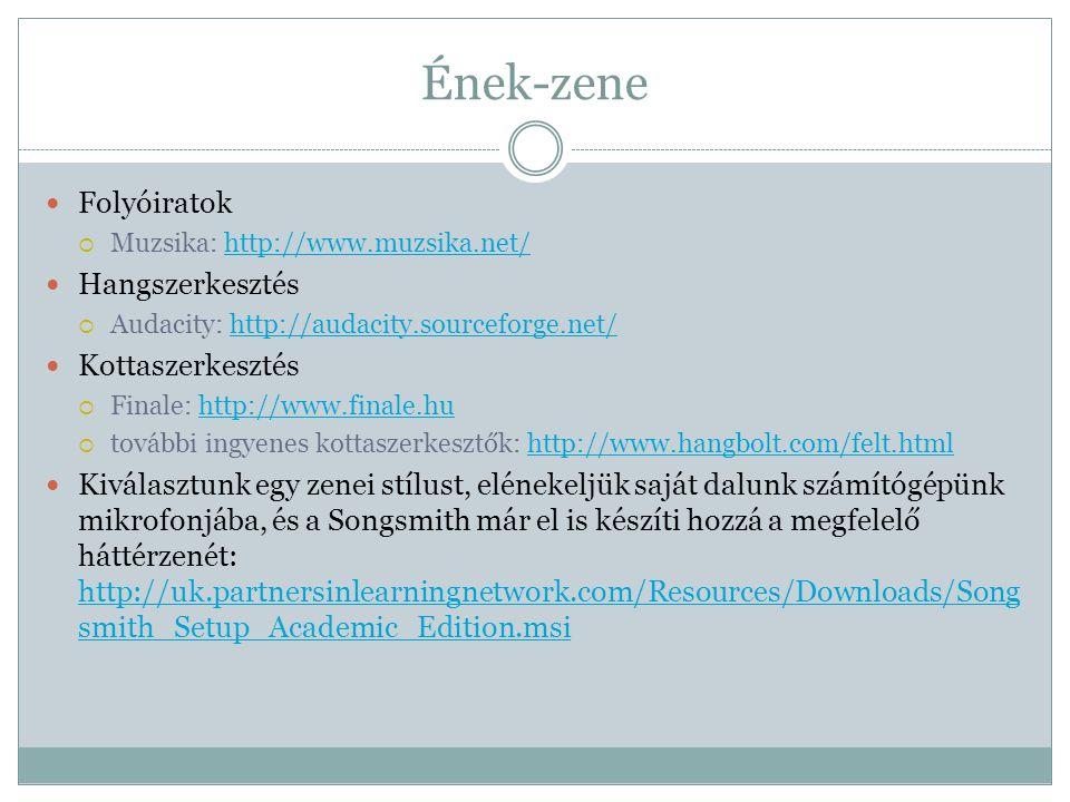 Ének-zene  Folyóiratok  Muzsika: http://www.muzsika.net/http://www.muzsika.net/  Hangszerkesztés  Audacity: http://audacity.sourceforge.net/http://audacity.sourceforge.net/  Kottaszerkesztés  Finale: http://www.finale.huhttp://www.finale.hu  további ingyenes kottaszerkesztők: http://www.hangbolt.com/felt.htmlhttp://www.hangbolt.com/felt.html  Kiválasztunk egy zenei stílust, elénekeljük saját dalunk számítógépünk mikrofonjába, és a Songsmith már el is készíti hozzá a megfelelő háttérzenét: http://uk.partnersinlearningnetwork.com/Resources/Downloads/Song smith_Setup_Academic_Edition.msi http://uk.partnersinlearningnetwork.com/Resources/Downloads/Song smith_Setup_Academic_Edition.msi
