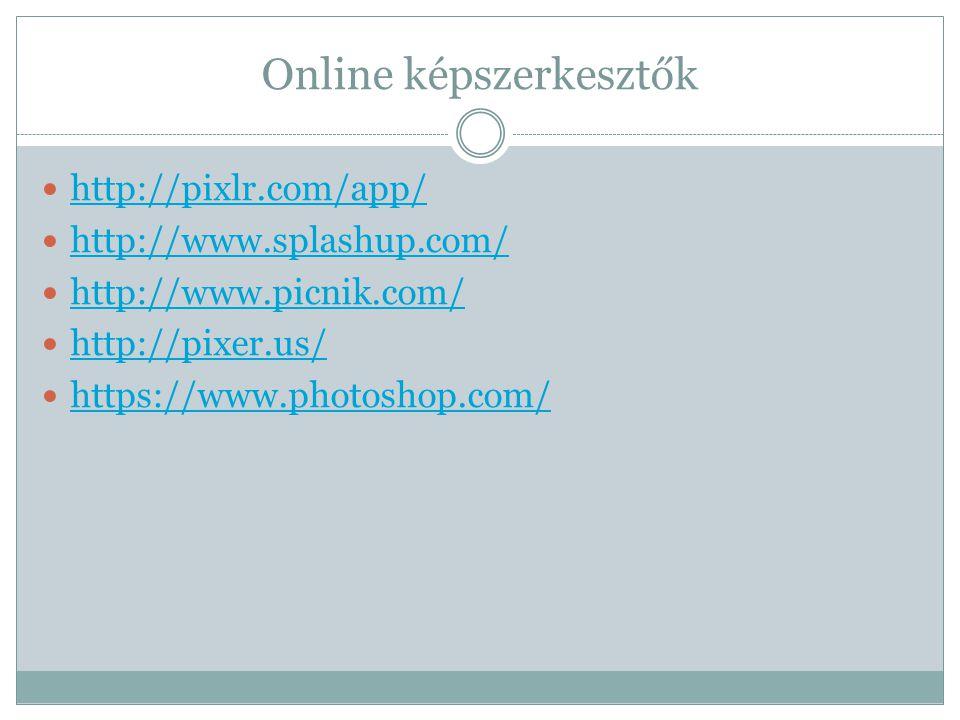 Online képszerkesztők  http://pixlr.com/app/ http://pixlr.com/app/  http://www.splashup.com/ http://www.splashup.com/  http://www.picnik.com/ http://www.picnik.com/  http://pixer.us/ http://pixer.us/  https://www.photoshop.com/ https://www.photoshop.com/
