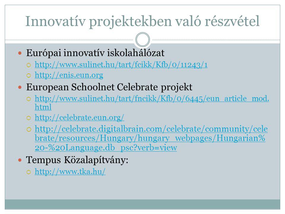 Innovatív projektekben való részvétel  Európai innovatív iskolahálózat  http://www.sulinet.hu/tart/fcikk/Kfb/0/11243/1 http://www.sulinet.hu/tart/fcikk/Kfb/0/11243/1  http://enis.eun.org http://enis.eun.org  European Schoolnet Celebrate projekt  http://www.sulinet.hu/tart/fncikk/Kfb/0/6445/eun_article_mod.