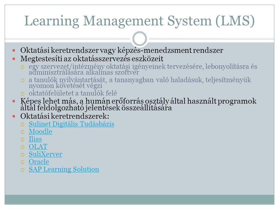 Learning Management System (LMS)  Oktatási keretrendszer vagy képzés-menedzsment rendszer  Megtestesíti az oktatásszervezés eszközeit  egy szervezet/intézmény oktatási igényeinek tervezésére, lebonyolításra és adminisztrálására alkalmas szoftver  a tanulók nyilvántartását, a tananyagban való haladásuk, teljesítményük nyomon követését végzi  oktatófelületet a tanulók felé  Képes lehet más, a humán erőforrás osztály által használt programok által feldolgozható jelentések összeállítására  Oktatási keretrendszerek:  Sulinet Digitális Tudásbázis Sulinet Digitális Tudásbázis  Moodle Moodle  Ilias Ilias  OLAT OLAT  SuliXerver SuliXerver  Oracle Oracle  SAP Learning Solution SAP Learning Solution