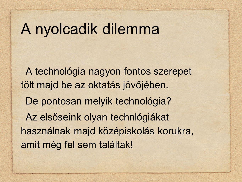 A nyolcadik dilemma A technológia nagyon fontos szerepet tölt majd be az oktatás jövőjében.