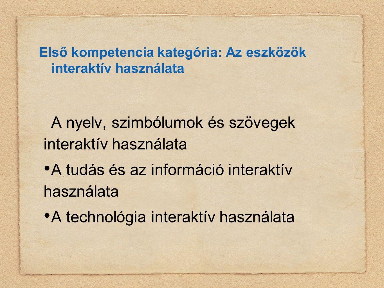 Első kompetencia kategória: Az eszközök interaktív használata A nyelv, szimbólumok és szövegek interaktív használata • A tudás és az információ interaktív használata • A technológia interaktív használata