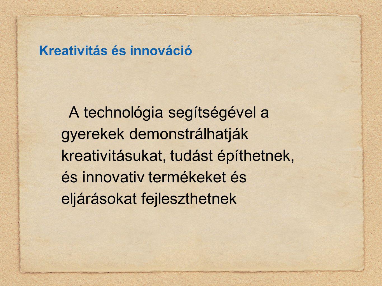 Kreativitás és innováció A technológia segítségével a gyerekek demonstrálhatják kreativitásukat, tudást építhetnek, és innovativ termékeket és eljárásokat fejleszthetnek