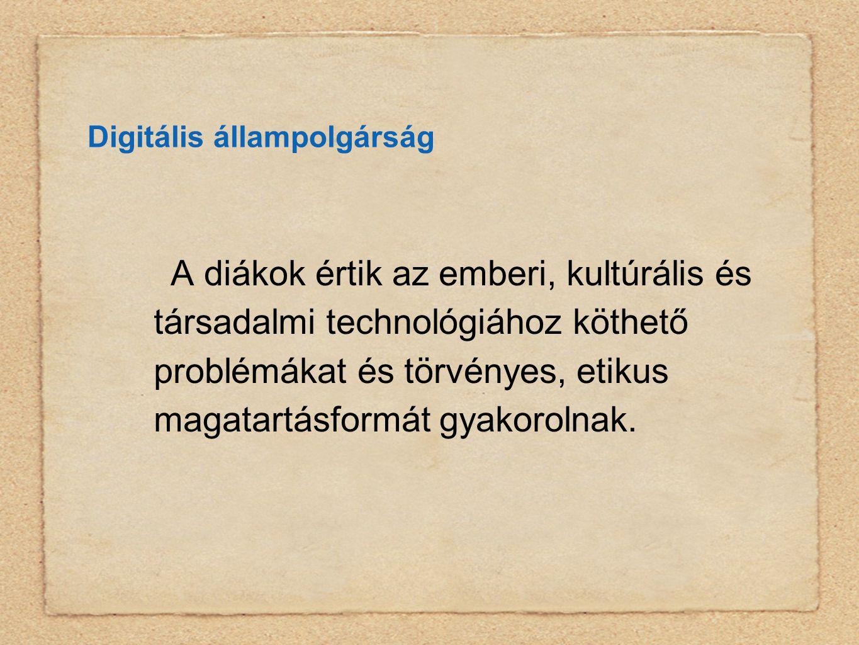 Digitális állampolgárság A diákok értik az emberi, kultúrális és társadalmi technológiához köthető problémákat és törvényes, etikus magatartásformát gyakorolnak.