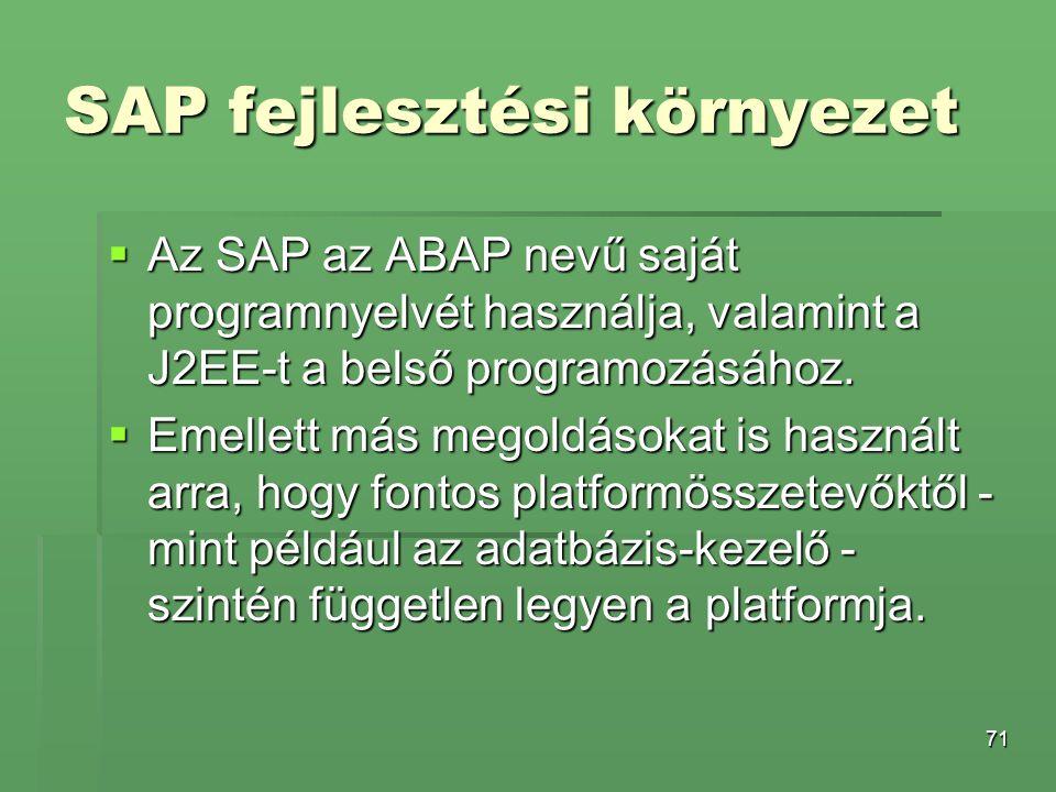 71 SAP fejlesztési környezet  Az SAP az ABAP nevű saját programnyelvét használja, valamint a J2EE-t a belső programozásához.  Emellett más megoldáso