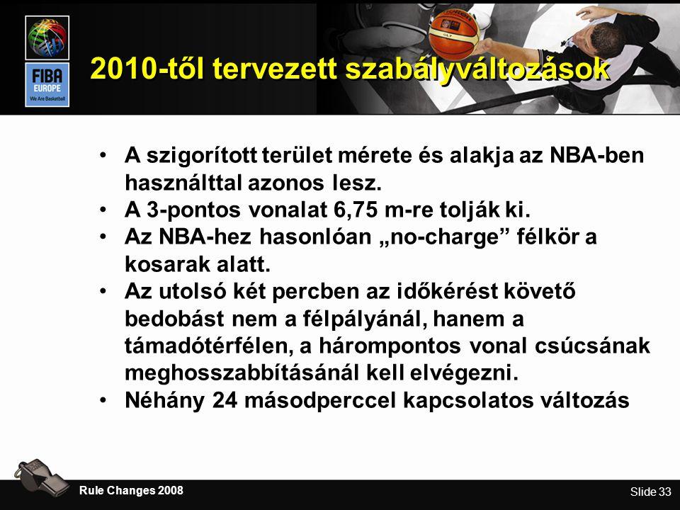 Slide 33 2010-től tervezett szabályváltozások Rule Changes 2008 •A szigorított terület mérete és alakja az NBA-ben használttal azonos lesz.