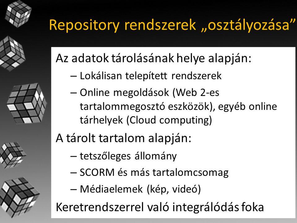 """Repository rendszerek """"osztályozása Az adatok tárolásának helye alapján: – Lokálisan telepített rendszerek – Online megoldások (Web 2-es tartalommegosztó eszközök), egyéb online tárhelyek (Cloud computing) A tárolt tartalom alapján: – tetszőleges állomány – SCORM és más tartalomcsomag – Médiaelemek (kép, videó) Keretrendszerrel való integrálódás foka"""