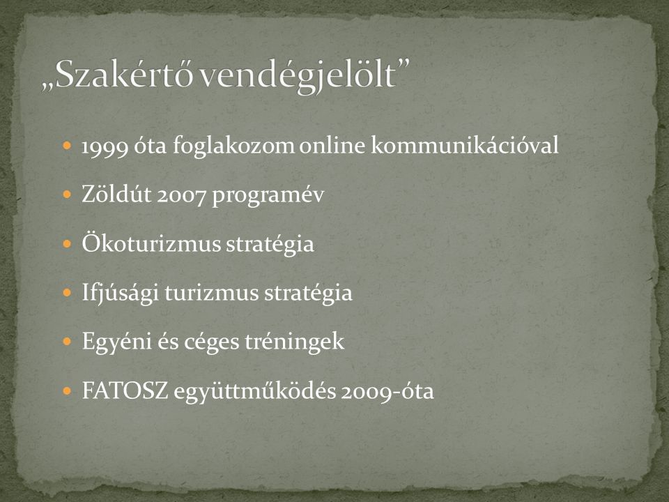  1999 óta foglakozom online kommunikációval  Zöldút 2007 programév  Ökoturizmus stratégia  Ifjúsági turizmus stratégia  Egyéni és céges tréningek
