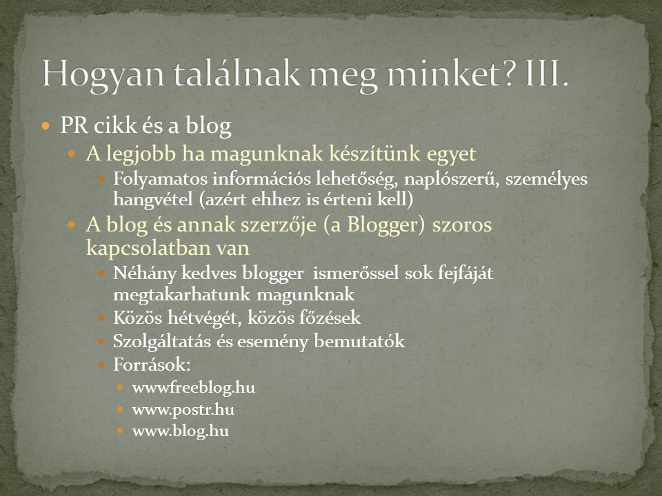  PR cikk és a blog  A legjobb ha magunknak készítünk egyet  Folyamatos információs lehetőség, naplószerű, személyes hangvétel (azért ehhez is érteni kell)  A blog és annak szerzője (a Blogger) szoros kapcsolatban van  Néhány kedves blogger ismerőssel sok fejfáját megtakarhatunk magunknak  Közös hétvégét, közös főzések  Szolgáltatás és esemény bemutatók  Források:  wwwfreeblog.hu  www.postr.hu  www.blog.hu