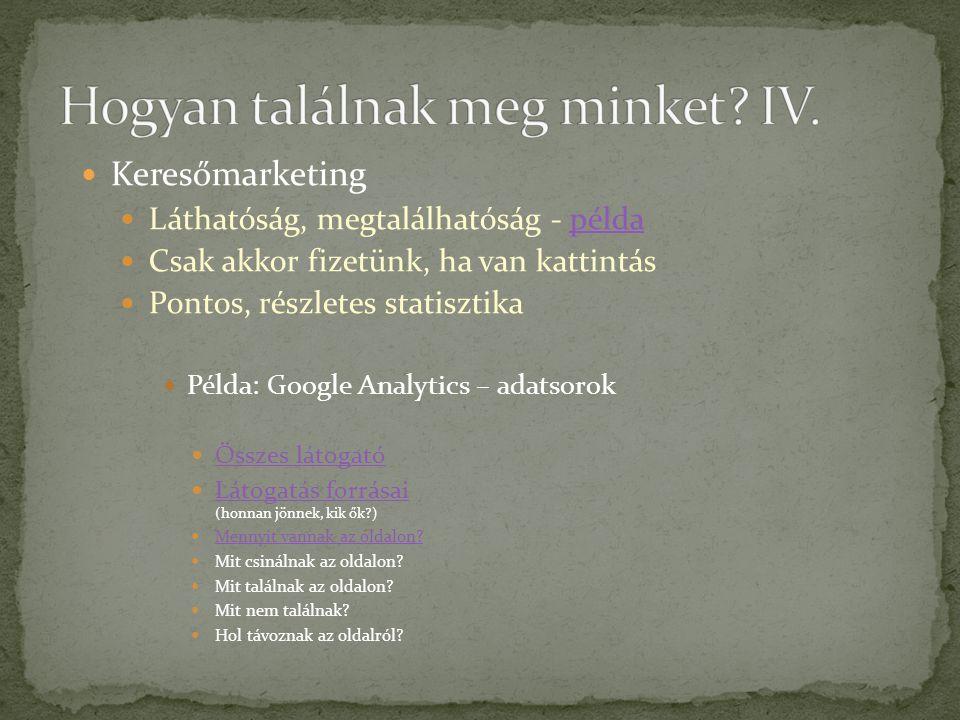  Keresőmarketing  Láthatóság, megtalálhatóság - példapélda  Csak akkor fizetünk, ha van kattintás  Pontos, részletes statisztika  Példa: Google Analytics – adatsorok  Összes látogató Összes látogató  Látogatás forrásai (honnan jönnek, kik ők ) Látogatás forrásai  Mennyit vannak az oldalon.