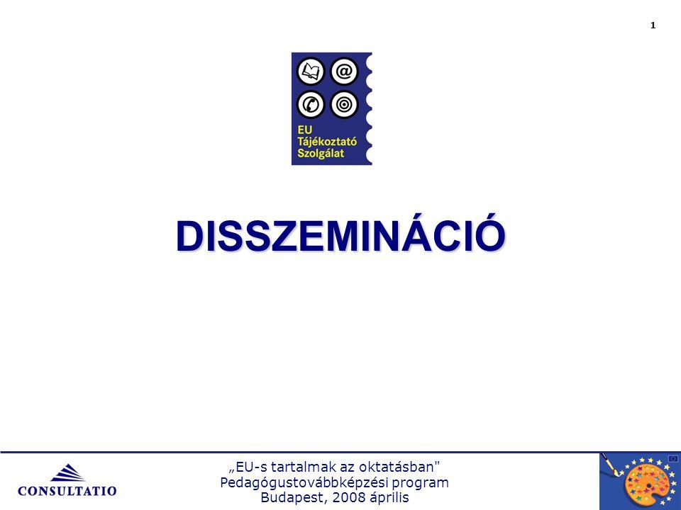 """""""EU-s tartalmak az oktatásban Pedagógustovábbképzési program Budapest, 2008 április 1 DISSZEMINÁCIÓ"""