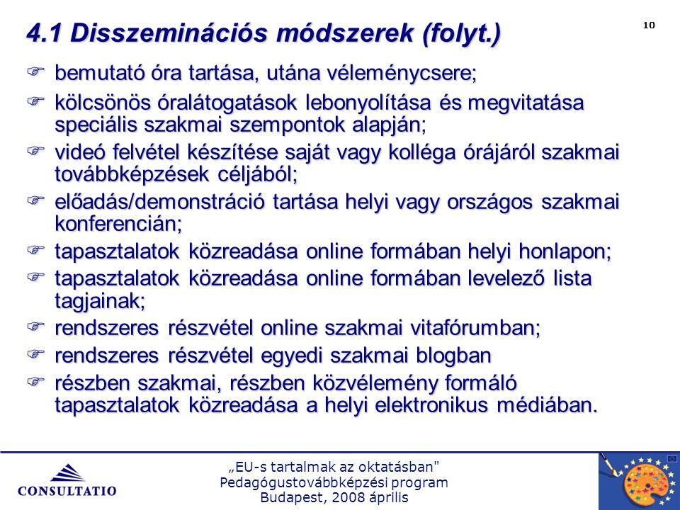 """""""EU-s tartalmak az oktatásban Pedagógustovábbképzési program Budapest, 2008 április 10 4.1 Disszeminációs módszerek (folyt.)  bemutató óra tartása, utána véleménycsere;  kölcsönös óralátogatások lebonyolítása és megvitatása speciális szakmai szempontok alapján  kölcsönös óralátogatások lebonyolítása és megvitatása speciális szakmai szempontok alapján;  videó felvétel készítése saját vagy kolléga órájáról szakmai továbbképzések céljából;  előadás/demonstráció tartása helyi vagy országos szakmai konferencián;  tapasztalatok közreadása online formában helyi honlapon;  tapasztalatok közreadása online formában levelező lista tagjainak;  rendszeres részvétel online szakmai vitafórumban;  rendszeres részvétel egyedi szakmai blogban  részben szakmai, részben közvélemény formáló tapasztalatok közreadása a helyi elektronikus médiában."""