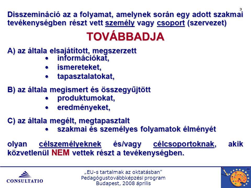 """""""EU-s tartalmak az oktatásban Pedagógustovábbképzési program Budapest, 2008 április 3 Disszemináció az a folyamat, amelynek során egy adott szakmai tevékenységben részt vett személy vagy csoport (szervezet) TOVÁBBADJA A) az általa elsajátított, megszerzett  információkat,  ismereteket,  tapasztalatokat, B) az általa megismert és összegyűjtött  produktumokat,  eredményeket, C) az általa megélt, megtapasztalt  szakmai és személyes folyamatok élményét olyan célszemélyeknek és/vagy célcsoportoknak, akik közvetlenül NEM vettek részt a tevékenységben."""