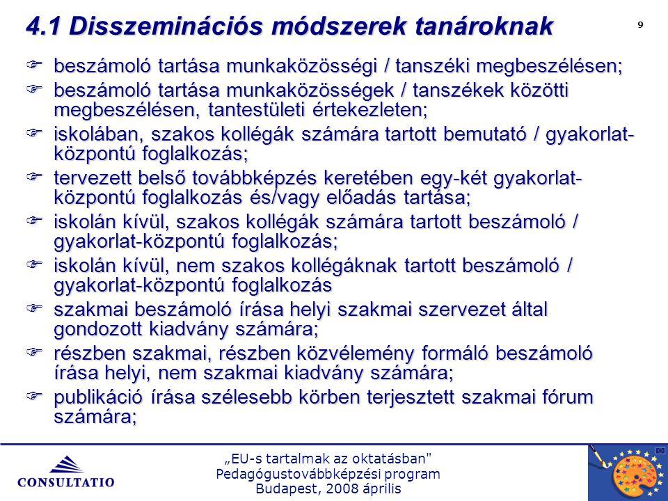"""""""EU-s tartalmak az oktatásban Pedagógustovábbképzési program Budapest, 2008 április 9 4.1 Disszeminációs módszerek tanároknak  beszámoló tartása munkaközösségi / tanszéki megbeszélésen;  beszámoló tartása munkaközösségek / tanszékek közötti megbeszélésen, tantestületi értekezleten;  iskolában, szakos kollégák számára tartott bemutató / gyakorlat- központú foglalkozás;  tervezett belső továbbképzés keretében egy-két gyakorlat- központú foglalkozás és/vagy előadás tartása;  iskolán kívül, szakos kollégák számára tartott beszámoló / gyakorlat-központú foglalkozás;  iskolán kívül, nem szakos kollégáknak tartott beszámoló / gyakorlat-központú foglalkozás  szakmai beszámoló írása helyi szakmai szervezet által gondozott kiadvány számára;  részben szakmai, részben közvélemény formáló beszámoló írása helyi, nem szakmai kiadvány számára;  publikáció írása szélesebb körben terjesztett szakmai fórum számára;"""