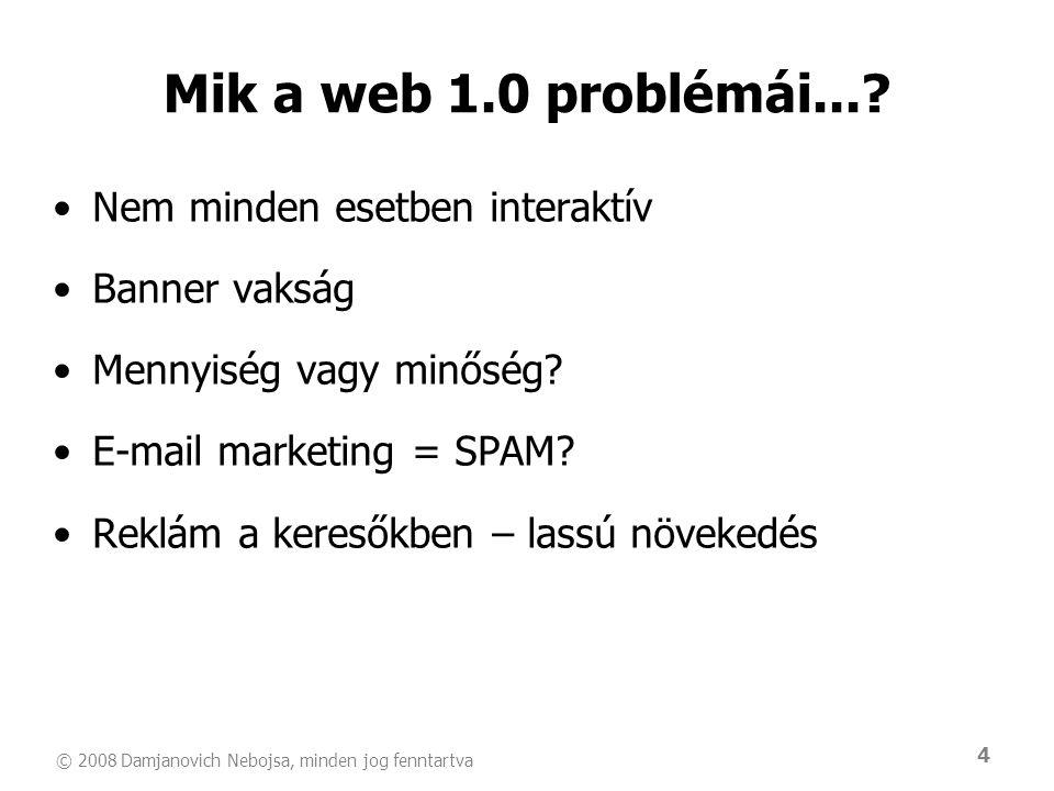 © 2008 Damjanovich Nebojsa, minden jog fenntartva 4 Mik a web 1.0 problémái...? •Nem minden esetben interaktív •Banner vakság •Mennyiség vagy minőség?