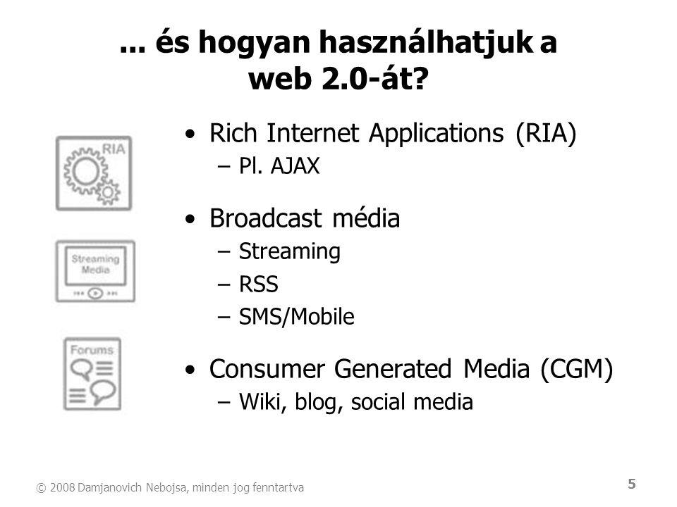 © 2008 Damjanovich Nebojsa, minden jog fenntartva 5... és hogyan használhatjuk a web 2.0-át? •Rich Internet Applications (RIA) –Pl. AJAX •Broadcast mé