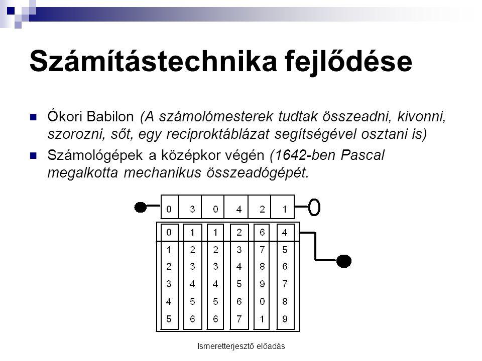Ismeretterjesztő előadás Számítástechnika fejlődése  Ókori Babilon (A számolómesterek tudtak összeadni, kivonni, szorozni, sőt, egy reciproktáblázat segítségével osztani is)  Számológépek a középkor végén (1642-ben Pascal megalkotta mechanikus összeadógépét.
