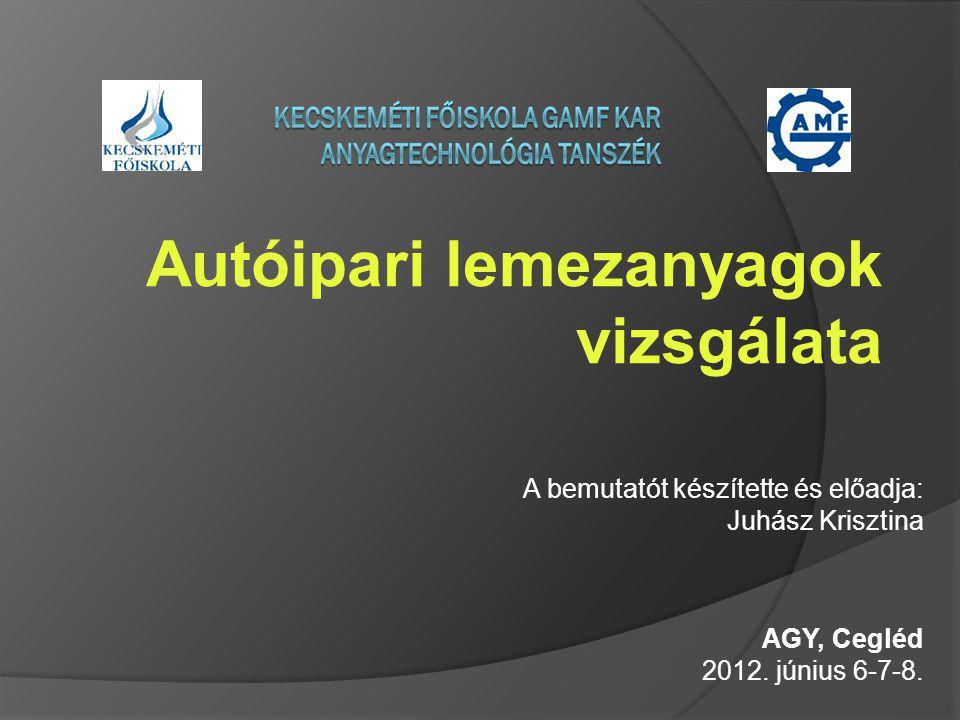 Autóipari lemezanyagok vizsgálata A bemutatót készítette és előadja: Juhász Krisztina AGY, Cegléd 2012. június 6-7-8.