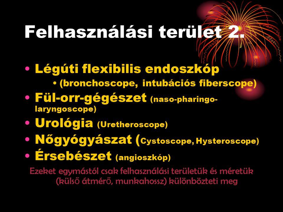 Felhasználási terület 2. •Légúti flexibilis endoszkóp •(bronchoscope, intubációs fiberscope) •Fül-orr-gégészet (naso-pharingo- laryngoscope) •Urológia